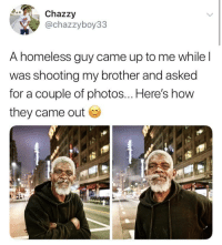 Homeless, Kindness, and How: Chazzy  @chazzyboy33  A homeless guy came up to me while l  was shooting my brother and asked  for a couple of photos... Here's how  they came out Simple acts of kindness like this can make someone's day via /r/wholesomememes https://ift.tt/2Qf17hp