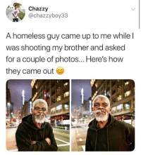 Homeless, How, and Brother: Chazzy  @chazzyboy33  A homeless guy came up to me while l  was shooting my brother and asked  for a couple of photos... Here's how  they came out