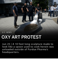"Friday, Heroin, and Memes: CHCA  U.S. NEWS  OXY ART PROTEST  Jun 25 | A 10 foot long sculpture made to  look like a spoon used to cook heroin was  unloaded outside of Purdue Pharma's  headquarters Boston-based sculptor Domenic Esposito unloaded a 10 foot long sculpture of a spoon intended to resemble the the utensil used to cook heroin in front of Purdue Pharma's headquarters in Stamford, Connecticut. Purdue Pharma are the makers of the painkiller OxyContin, and have received a lot of criticism from legislators, regulators and relatives of the dead about their drug leading to dependency and serving as a gateway to other narcotics like heroin. ___ The spoon sculpture was unveiled Friday morning, and was removed that afternoon on orders of the police. The gallery owner, Fernando Luis Alvarez, was arrested and led away in handcuffs after refusing to move the spoon sculpture that was blocking Purdue's driveway. ""I think this is an important matter,"" Mr. Alvarez said. ""People are dying."" ___ Purdue spokesman, Robert Josephson said in a statement: - ""We share the protesters' concern about the opioid crisis and respect their right to peacefully express themselves."" ___ Esposito spent about six weeks rendering the spoon from steel. The artist said it was intended to reflect the experience of a relative who started to use OxyContin and Percocet experimentally before turning to heroin. ___ Photo: Gregg Vigliotti 