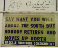 <p>Truth About The South.</p>: Chch ladies  Furniture, Fixtures  and Finds!  SAY WHAT YOU WILL  ABOUT THE SOUTH BUT  NOBODY RETIRES AND  MOVES UP NORTH  UPSCALE FURNITURE CONSIGNMENT <p>Truth About The South.</p>