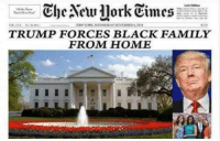 Media spin be like...: Che Actu 11ork times  TRUMP FORCES BLACK FAMILY  FROM HOME Media spin be like...