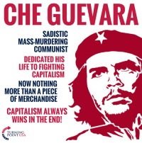 Can You Believe Leftists Idolize This Guy?? #CommunismKills: CHE GUEVARA  SADISTIC  MASS-MURDERING  COMMUNIST  DEDICATED HIS  LIFE TO FIGHTING  CAPITALISM  NOW NOTHING  MORE THAN A PIECE  OF MERCHANDISE  5  CAPITALISM ALWAYS  WINS IN THE END!  TURNING  POINT USA Can You Believe Leftists Idolize This Guy?? #CommunismKills