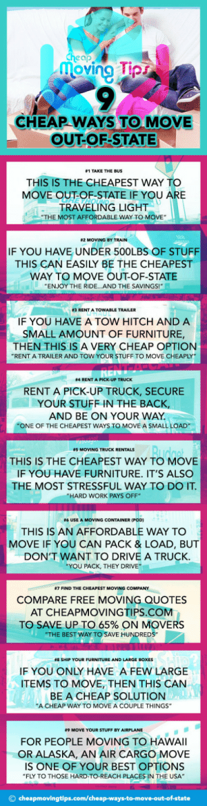 "Tumblr, Work, and Airplane: cheap  oving pr  CHEAP WAYS TO MOVE  OUT-OF-STATE  #1 TAKE THE BUS  THIS IS THE CHEAPEST WAY TO  MOVE OUT-OF-STATE IF YOU A  RE  TRAVELING LIGHT  ""THE MOST AFFORDABLE WAY TO MOVE""  82 MOVING BY TRAIN  IF YOU HAVE UNDER 500LBS OF STUFF  THIS CAN EASILY BE THE CHEAPEST  WAY TO MOVE OUT-OF-STATE  ENJOY THE RIDE...AND THE SAVINGS!  83 RENT A TOW ABLE TRAILER  IF YOU HAVE A TOW HITCH AND A  SMALL AMOUNT OF FURNITURE,  THEN THIS IS A VERY CHEAP OPTION  ""RENT A TRAILER AND TOW YOUR STUFF TO MOVE CHEAPLY  #4 RENT A PICK-UP TRUCK  RENT A PICK-UP TRUCK, SECURE  YOUR STUFF IN THE BACK,  AND BE ON YOUR WAY  ""ONE OF THE CHEAPEST WAYS TO MOVE A SMALL LOAD  #5 MOVING TRUCK RENTALS  THIS IS THE CHEAPEST WAY TO MOVE  IF YOU HAVE FURNITURE. IT'S ALSO  THE MOST STRESSFUL WAY TO DO IT  ""HARD WORK PAYS OFF""  #6 USE A MOVING CONTAINER (POD)  THIS IS AN AFFORDABLE WAY TO  MOVE IF YOU CAN PACK & LOAD, BUT  DON'T WANT TO DRIVE A TRUCK  YOU PACK, THEY DRIVE""  #7 FIND THE CHEAPEST MOVING COMPANY  COMPARE FREE MOVING QUOTES  AT CHEAPMOVINGTIPS.COM  TO SAVE UP TO 65% ON MOVERS  ""THE BEST WAY TO SAVE HUNDREDS""  #8 SHIP YOUR FURNITURE AND LARGE BOXES  IF YOU ONLY HAVE A FEW LARGE  ITEMS TO MOVE, THEN THIS CAN  BE A CHEAP SOLUTION  ""A CHEAP WAY TO MOVE A COUPLE THINGS""  #9 MOVE YOUR STUFF BY AIRPLANE  FOR PEOPLE MOVING TO HAWAlI  OR ALASKA, AN AIR CARGO MOVE  IS ONE OF YOUR BEST OPTIONS  ""FLY TO THOSE HARD-TO-REACH PLACES IN THE USA""  © cheapmovingtips.com/cheap-ways-to-move-out-of-state movingforcheap: 9 Cheap Ways To Move Out of State INFOGRAPHIC    Learn about 9 cheap ways to move and lower the cost of moving!  Source: CheapMovingTips.com"