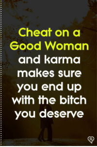 Bitch, Memes, and Good: Cheat on a  Good Woman  and karma  makes sure  you end up  with the bitch  you deserve