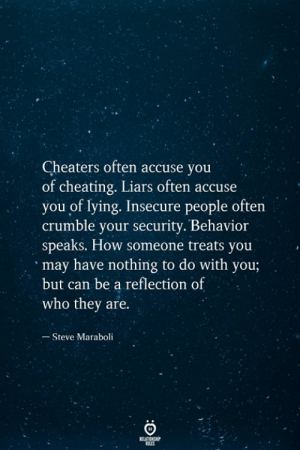 nothing to do: Cheaters often accuse you  of cheating. Liars often accuse  you of lying. Insecure people often  crumble your security. Behavior  speaks. How someone treats you  may have nothing to do with you;  but can be a reflection of  who they are.  Steve Maraboli  RELATIONSHIP  ES