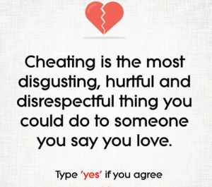 if you agree: Cheating is the most  disgusting, hurtful and  disrespectful thing you  could do to someone  you say you love.  Type 'yes' if you agree