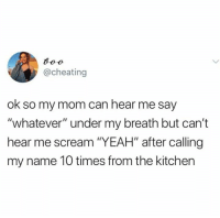"whatever: @cheating  ok so my mom can hear me say  ""whatever"" under my breath but can't  hear me scream ""YEAH"" after calling  my name 10 times from the kitchen"