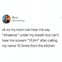 """Cheating, Relationships, and Scream: @cheating  ok so my mom can hear me say  """"whatever"""" under my breath but can't  hear me scream """"YEAH"""" after calling  my name 10 times from the kitchen"""