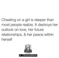Mulagangmemes: Cheating on a girl is deeper than  most people realize. It destroys her  outlook on love, her future  relationships, & her peace within  herself  IG  MulaGangMemes