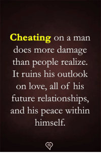 Cheating, Future, and Love: Cheating on a man  does more damage  than people realize.  It ruins his outlook  on love, all of his  future relationships,  and his peace within  himself.