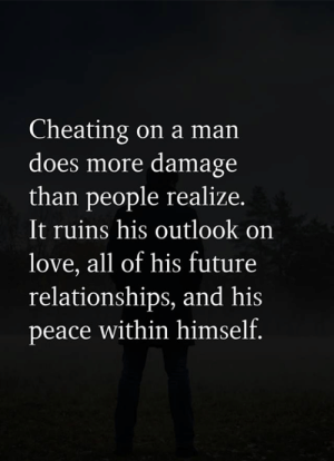 Outlook: Cheating on a man  does more damage  than people realize.  It ruins his outlook on  love, all of his future  relationships, and his  peace within himself.