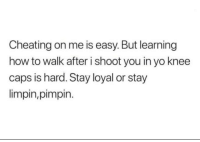 Stay loyal or stay limpin': Cheating on me is easy. But learning  how to walk after i shoot you in yo knee  caps is hard. Stay loyal or stay  limpin,pimpin. Stay loyal or stay limpin'