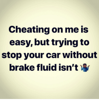 lmao 😂😂😂😂😂... Fr fr: Cheating on me is  easy, but trying to  stop your car without  brake fluid isn't lmao 😂😂😂😂😂... Fr fr
