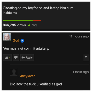 The second coming is upon us by gucuarda MORE MEMES: Cheating on my boyfriend and letting him cum  inside me  836,795 VIEWS  80%  11 hours ago  God  You must not commit adultery.  Reply  4  1 hour ago  xltittylover  Bro how the fuck u verified as god The second coming is upon us by gucuarda MORE MEMES