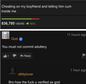 meirl: Cheating on my boyfriend and letting him cum  inside me  836,795 VIEWS  80%  11 hours ago  God  You must not commit adultery.  Reply  4  1 hour ag  xItittylover  Bro how the fuck u verified as god meirl