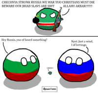 Chechnya strooooonk!!!! ...NOT :^) ~ Quantum: CHECHNYA STRONIKRUSSIA WE WAR YUO CHRISTIANS MUST DIE  BEWARE OUR JIHAD SLAVS ARE SHIT  ALLAH U AKBAR!!!!!!!  Hey Russia  yuo of heard something?  Nyet. Just a wind,  I of bettings.  Quantum Chechnya strooooonk!!!! ...NOT :^) ~ Quantum