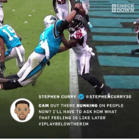 Memes, Stephen, and Stephen Curry: CHECK  DOWN  STEPHEN CURRY V @STEPHE CURRY30  CAM OUT THERE DUNKING ON PEOPLE  NOW? I'LL HAVE TO ASK HIM WHAT  THAT FEELING IS LIKE LATER  #1PLAY BELOWTHER1M StephCurry got jokes on himself after CamNewton made this leaping touchdown! 🏈😩😂 Via: @TheCheckdown WSHH