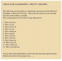 School, Harvard University, and Alzheimer's: CHECK FOR ALZHEIMER'S PRETTY AMAZING  The following was developed as a mental age assessment by the School of  Psychiatry at Harvard University. Take your time and see if you can read  each line aloud without a mistake  The average person over 60 years of age cannot do it!  1. This is this cat  2. This is is cat  3. This is how cat  4. This is to cat  5. This is keep cat  6. This is an cat  7. This is old cat  8. This is fart cat  9. This is busy cat  10. This is for cat.  11. This is forty cat  12. This is seconds cat  Now go back and read the third word in each line from the top down and I  betcha you cannot resist passing it on... FWD: I'm good @ 66 was able to follow the directions and did the xactly what it said without any difficulty.