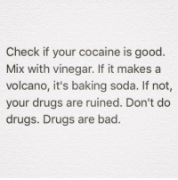 Cocaines: Check if your cocaine is good.  Mix with vinegar. If it makes a  volcano, it's baking soda. If not,  your drugs are ruined. Don't do  drugs. Drugs are bad.