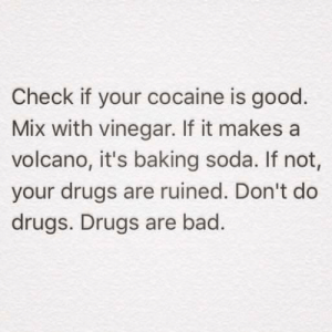 Bad, Drugs, and Soda: Check if your cocaine is good  Mix with vinegar. If it makes a  volcano, it's baking soda. If not,  your drugs are ruined. Don't do  drugs. Drugs are bad