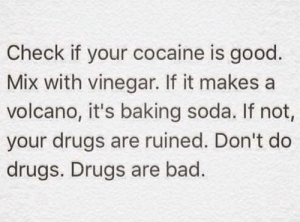Straight Up Fax: Check if your cocaine is good.  Mix with vinegar. If it makes a  volcano, it's baking soda. If not,  your drugs are ruined. Don't do  drugs. Drugs are bad. Straight Up Fax