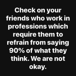 Not Okay: Check on your  friends who work in  professions which  require them to  refrain from saying  90% of what they  think. We are not  okay.