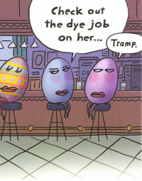 Easter, Memes, and 🤖: Check out  e the dye job  on her...  Tramp. A little Easter humor :-)