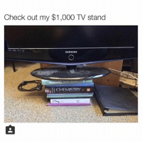 Memes, 🤖, and Stay: Check out my $1,000 TV stand  SAMSUNG  Statist  CHEMISTRY Stay in drugs, don't do school. (Tumblr: beyoncesasshole)