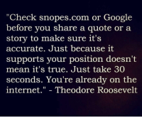 "snopes.com: ""Check snopes.com or Google  before you share a quote or a  story to make sure it's  accurate. Just because it  supports your position doesn't  mean it's true. Just take 30  seconds. You're already on the  internet."" - Theodore Roosevelt"