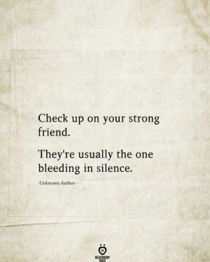 Strong, Silence, and One: Check up on your strong  friend  They're usually the one  bleeding in silence.  Unknown Author  RELATIONSHIP  RILES