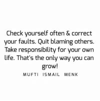 Tag • Share • Like Check yourself often & correct your faults. Quit blaming others. Take responsibility for your own life. That's the only way you can grow! muftimenk muftimenkfanpage muftimenkreminders Follow: @muftimenkofficial: Check yourself often & correct  your faults. Quit blaming others.  Take responsibility for your own  life. That's the only way you can  grow!  MUFTI ISMAIL MENK Tag • Share • Like Check yourself often & correct your faults. Quit blaming others. Take responsibility for your own life. That's the only way you can grow! muftimenk muftimenkfanpage muftimenkreminders Follow: @muftimenkofficial