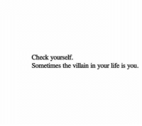 Check yourself: Check yourself.  Sometimes the villain in your life is you.
