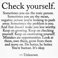 💯: Check yourself.  Sometimes you are the toxic person.  Sometimes you are the mean  negative person you're looking to push  away. Sometimes the problem is you  And that doesn't make you less worthy.  Keep on growing. Keep on checkin  yourself. Rccp on motivating yourself.  Mistakes are opportunities. Look at  them, own them, grow from them  and move on. Do better, be better.  You're human. It's okay.  Unknown 💯