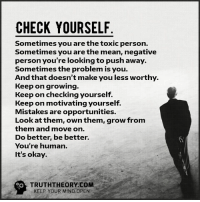 Check yourself: CHECK YOURSELF  Sometimes you are the toxic person.  Sometimes you are the mean, negative  person you're looking to push away.  Sometimes the problem is you.  And that doesn't make you less worthy.  Keep on growing.  Keep on checking yourself.  Keep on motivating yourself.  Mistakes are opportunities.  Look at them, ownthem, grow from  them and move on  Do better, be better.  You're human.  It's okay.  TRUTHTHEORY.COM  KEEP YOUR MIND OPEN