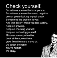 Great advice👆🏼 via @secrets2success: Check yourself  Sometimes you are the toxic person.  Sometimes you are the mean, negative  person you're looking to push away.  Sometimes the problem is you.  And that doesn't make you less worthy.  Keep on growing  Keep on checking yourself.  Keep on motivating yourself.  Mistakes are opportunities.  Look at them, own them,  grow from them and move on.  Do better, be better.  You're human.  It's okay. Great advice👆🏼 via @secrets2success
