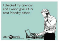 Let me check.: checked my calendar,  and I won't give a fuck  next Monday either.  your Someecards.com Let me check.