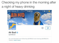 Morning After: Checking my phone in the morning after  a night of heavy drinking  oo Verizon  11:06 PM  イび57%  AIR BUD  ENTERTAINMENT  Air Bud  @AIRBUD  You are blocked from following @AIRBUD and viewing @AIRBUD's  Tweets. Learn more