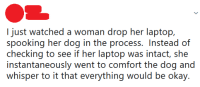 This persons got their priorities straight: checking to see if her laptop was intact, she  instantaneously went to comfort the dog and  whisper to it that everything would be okay. This persons got their priorities straight