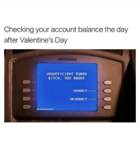 Memes, 🤖, and Account: Checking your account balance the day  after Valentine's Day  HYOSUNG  INSUFFICIENT FUNDS  BITCH, YOU BROKE  CORRECT  INCORRECT  @comfy sweaters 😂😂 bruhhh lol lmao