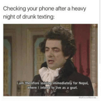 Definetly me: Checking your phone after a heavy  night of drunk texting:  I am therefore leaying immediately for Nepal,  where I intend to live as a goat.  WeknowMemes Definetly me