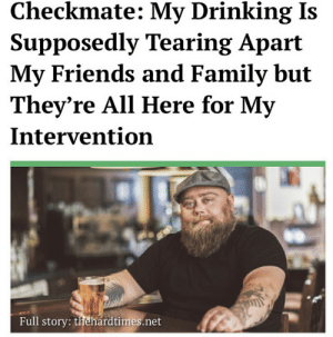 Drinking, Family, and Friends: Checkmate: My Drinking Is  Supposedly Tearing Apart  My Friends and Family but  They're All Here for My  Intervention  Full story: thehardtimes.net