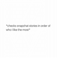 so true: *checks snapchat stories in order of  who like the most so true