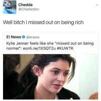 """<p>True via /r/memes <a href=""""http://ift.tt/2rQWeyt"""">http://ift.tt/2rQWeyt</a></p>: Chedda  @Chedardon  Well bitch I missed out on being rich  E! News @enews  Kylie Jenner feels like she """"missed out on being  normal"""": eonline/TXSQT2u <p>True via /r/memes <a href=""""http://ift.tt/2rQWeyt"""">http://ift.tt/2rQWeyt</a></p>"""