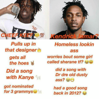 Ass, Dr. Dre, and Hoes: CHEEF KEEFKendrick lamar?  Pulls up in  Homeless lookin  that designer  ass  worries bout some girl  called sherane tf?  gets all  the hoes  Did a song  with Kanye  got nominated  did a song with  Dr dre old dusty  had a good song  back in 2012?  for 3 gram myse'H