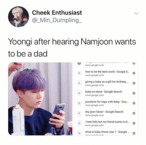 Birthday, Dad, and Google: Cheek Enthusiast  @_Min_Dumpling  Yoongi after hearing Namjoon wants  to be a dad  www.google.com  how to be the best uncle-Google S..  www.google.com  giving a baby as a gift for birthday..  www.google.com  baby on chest-Google Search  www.google.com  positions for naps with baby- Goo...  www.google.com  tiny joon fanart -Google Search  www.google.com  i hate kids but my friend wants to b...  www.google.com  what is baby shoes size 1 - Google..  Anm