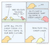 Fuck You, Target, and Tumblr: CHEEP  CHEEP  NO  ARE YOU GUYS  TALKING  SO IT'S JUST A  ABOUT ME?COINCIDENCE THAT  MY NAME IS  CHEEP-CHEEP?  LUE RE ALL CALLED  CHEEP-CHEEP. IT S  THE ONLY NAME IN  OUR BIRD CULTURE  YEAH FUCK YOU  CHEEP- CHEEP.  poorlydrawnlines.com pdlcomics:  Cheep Cheep