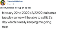 Funny, On a Tuesday, and Meetup: Cheerful Nihilism  20 hrs  CheerfulNihilism meetup on 2's day  february 22nd 2022 (2/22/22) falls on a  tuesday so we will be able to call it 2's  day which is really keeping me going  man 2/2/2022