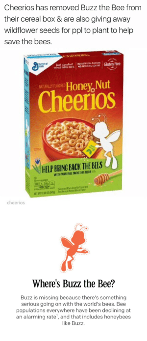 Dope, Target, and Tumblr: Cheerios has removed Buzz the Bee from  their cereal box & are also giving away  wildflower seeds for ppl to plant to help  save the bees.   General  Mvlis  RLAVORS  Honey, Nut  Cheerios  NATURALLY FLAVORED  HELP BRING BACK THE BEES  cheerios   Where's Buzz the Bee?  Buzz is missing because there's something  serious going on with the world's bees. Bee  populations everywhere have been declining at  an alarming rate', and that includes honeybees  like Buzz stability:  THIS IS DOPE S/O TO CHEERIOS