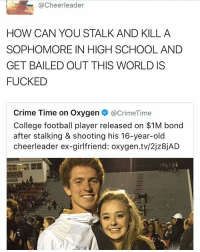 Cheerleader  HOW CAN YOU STALK AND KILL A  SOPHOMORE IN HIGH SCHOOL AND  GET BAILED OUT THIS WORLD IS  FUCKED  Crime Time on Oxygen  acrimeTime  College football player released on $1M bond  after stalking & shooting his 16-year-old  cheerleader ex-girlfriend: oxygen.tv/2jz8jAD
