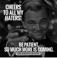 Awesome!!: CHEERS  TO ALL MY  HATERS!  BE PATIENT  SO MUCH MORE ISCOMING  THE POSITIVE QUOTES Awesome!!